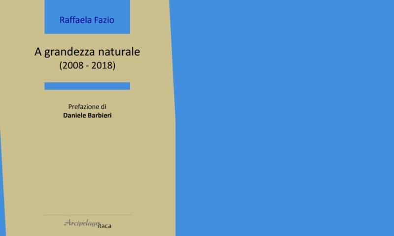 """cinque poesie da """"A grandezza naturale. 2008-2018"""" di Raffaela Fazio (anteprima)"""