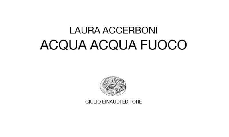 """Laura Accerboni, """"Acqua acqua fuoco"""", Giulio Einaudi editore"""